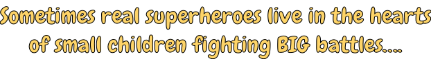 Sometimes real superheroes live in the hearts of small children fighting BIG battles….
