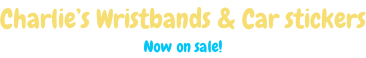 Charlie's Wristbands & Car stickers Now on sale!