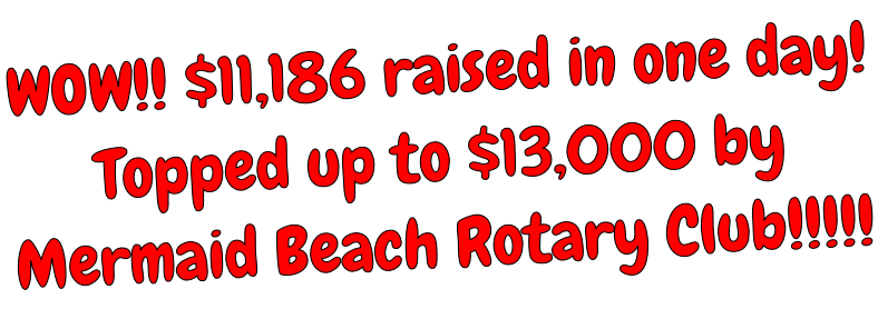 WOW!! $11,186 raised in one day! Topped up to $13,000 by Mermaid Beach Rotary Club!!!!!